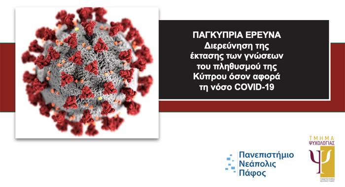 Το Τμήμα Ψυχολογίας του Πανεπιστημίου Νεάπολις Πάφου πραγματοποιεί Παγκύπρια έρευνα μεταξύ 23 Ιουνίου μέχρι και τις 7 Ιουλίου 2021 με σκοπό τη διερεύνηση της έκτασης των γνώσεων του πληθυσμού της Κύπρου όσον αφορά τη νόσο COVID-19.